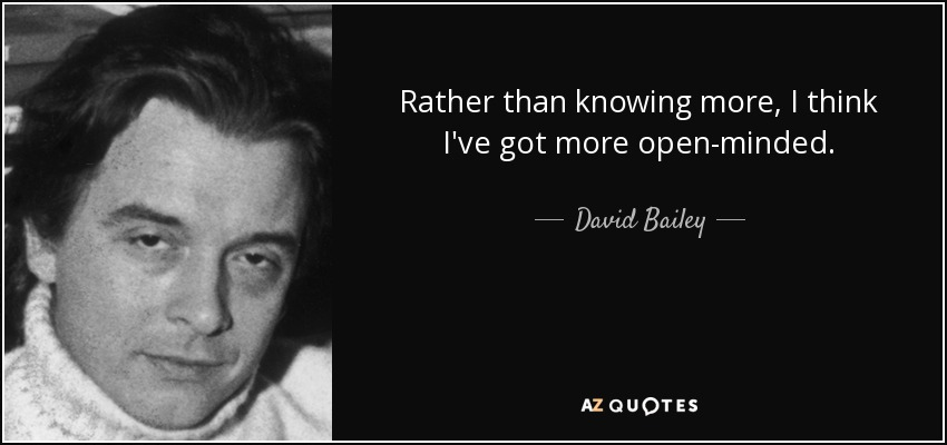 Rather than knowing more, I think I've got more open-minded. - David Bailey