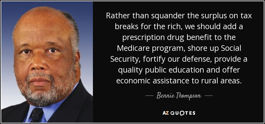 Rather than squander the surplus on tax breaks for the rich, we should add a prescription drug benefit to the Medicare program, shore up Social Security, fortify our defense, provide a quality public education and offer economic assistance to rural areas. - Bennie Thompson