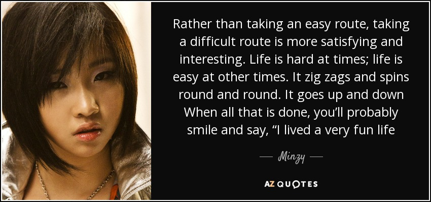 "Rather than taking an easy route, taking a difficult route is more satisfying and interesting. Life is hard at times; life is easy at other times. It zig zags and spins round and round. It goes up and down When all that is done, you'll probably smile and say, ""I lived a very fun life - Minzy"