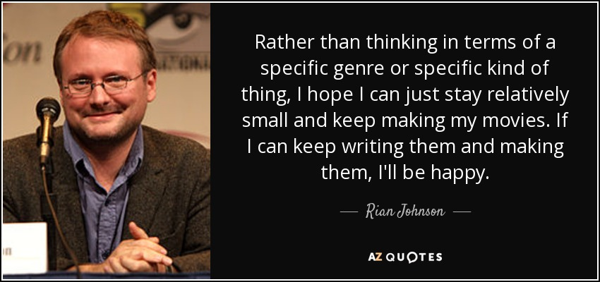 Rather than thinking in terms of a specific genre or specific kind of thing, I hope I can just stay relatively small and keep making my movies. If I can keep writing them and making them, I'll be happy. - Rian Johnson