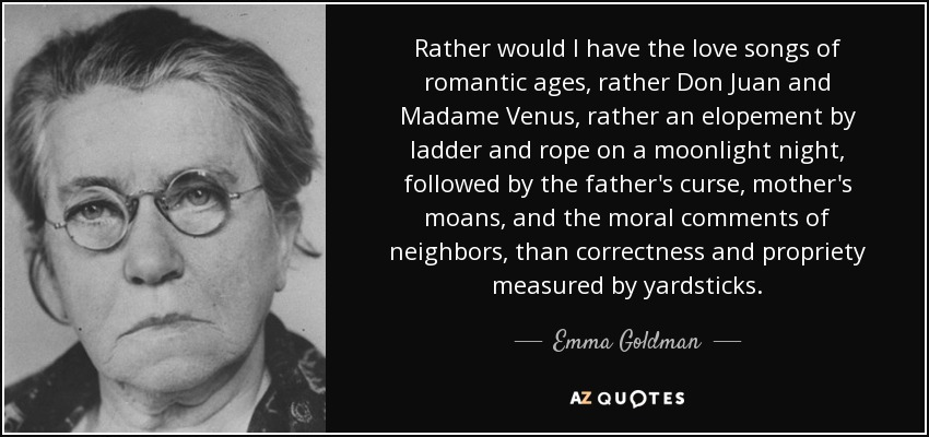 Rather would I have the love songs of romantic ages, rather Don Juan and Madame Venus, rather an elopement by ladder and rope on a moonlight night, followed by the father's curse, mother's moans, and the moral comments of neighbors, than correctness and propriety measured by yardsticks. - Emma Goldman