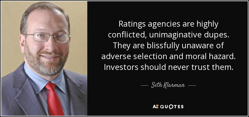 Ratings agencies are highly conflicted, unimaginative dupes. They are blissfully unaware of adverse selection and moral hazard. Investors should never trust them. - Seth Klarman