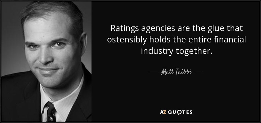 Ratings agencies are the glue that ostensibly holds the entire financial industry together. - Matt Taibbi