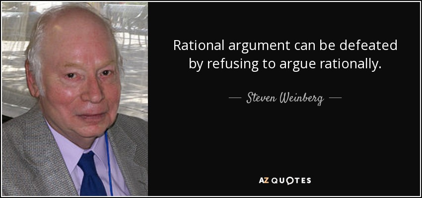 Rational argument can be defeated by refusing to argue rationally. - Steven Weinberg