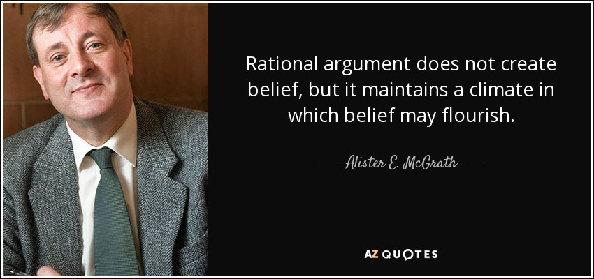 Rational argument does not create belief, but it maintains a climate in which belief may flourish. - Alister E. McGrath