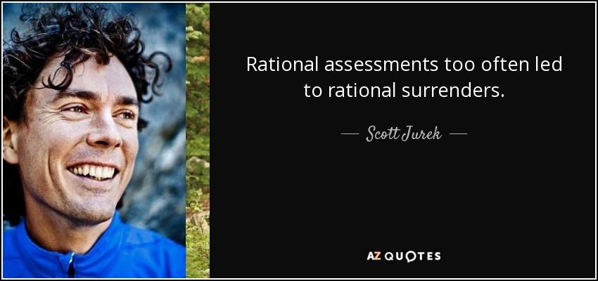 Rational assessments too often led to rational surrenders. - Scott Jurek