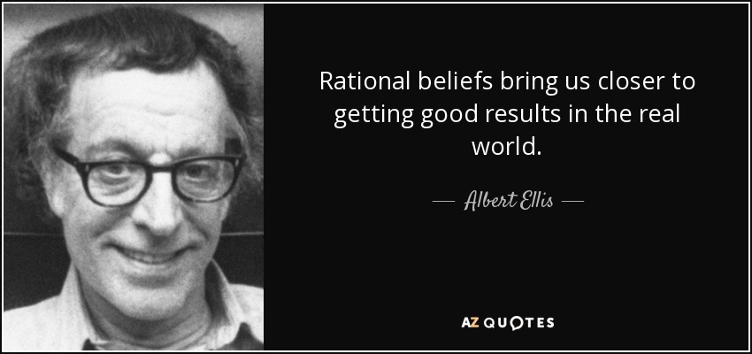Rational beliefs bring us closer to getting good results in the real world. - Albert Ellis