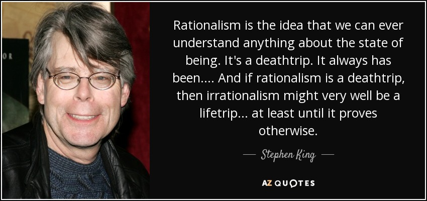 Rationalism is the idea that we can ever understand anything about the state of being. It's a deathtrip. It always has been. . . . And if rationalism is a deathtrip, then irrationalism might very well be a lifetrip . . . at least until it proves otherwise. - Stephen King