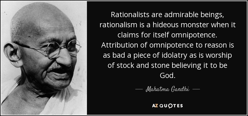 Rationalists are admirable beings, rationalism is a hideous monster when it claims for itself omnipotence. Attribution of omnipotence to reason is as bad a piece of idolatry as is worship of stock and stone believing it to be God. - Mahatma Gandhi
