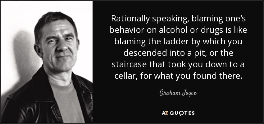 Rationally speaking, blaming one's behavior on alcohol or drugs is like blaming the ladder by which you descended into a pit, or the staircase that took you down to a cellar, for what you found there. - Graham Joyce