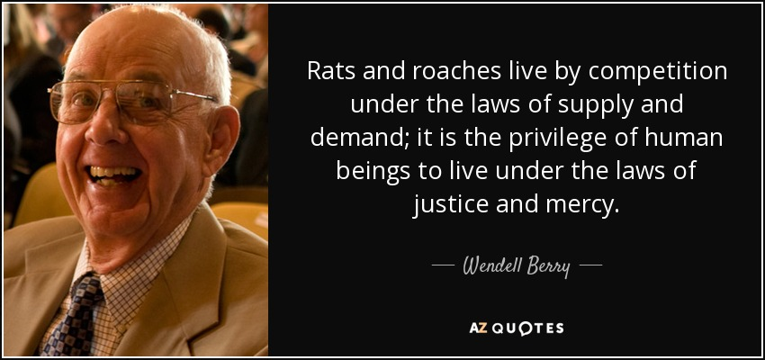 Rats and roaches live by competition under the laws of supply and demand; it is the privilege of human beings to live under the laws of justice and mercy. - Wendell Berry