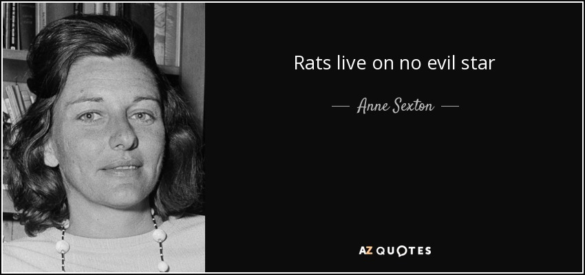 Rats live on no evil star - Anne Sexton