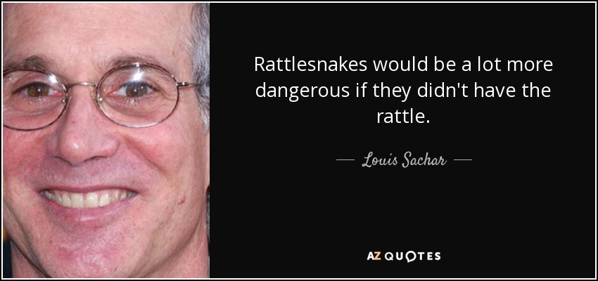 Rattlesnakes would be a lot more dangerous if they didn't have the rattle. - Louis Sachar