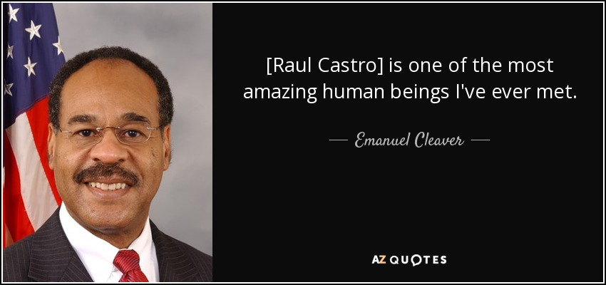 [Raul Castro] is one of the most amazing human beings I've ever met. - Emanuel Cleaver