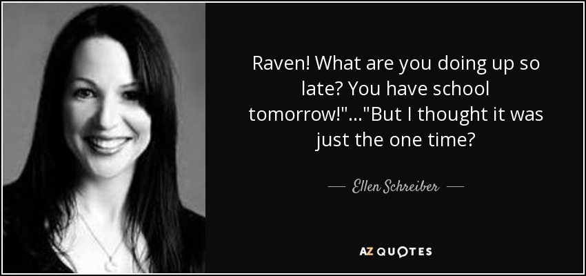 Raven! What are you doing up so late? You have school tomorrow!