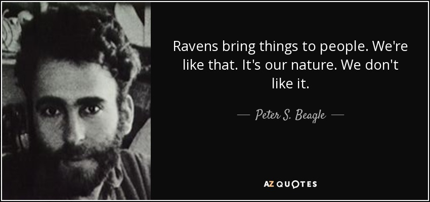 Ravens bring things to people. We're like that. It's our nature. We don't like it. - Peter S. Beagle