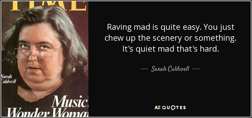 Raving mad is quite easy. You just chew up the scenery or something. It's quiet mad that's hard. - Sarah Caldwell