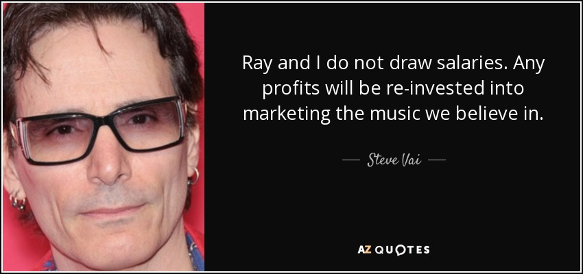 Ray and I do not draw salaries, Any profits will be re-invested into marketing the music we believe in. - Steve Vai