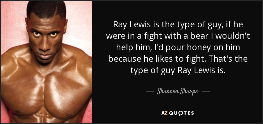 Ray Lewis is the type of guy, if he were in a fight with a bear I wouldn't help him, I'd pour honey on him because he likes to fight. That's the type of guy Ray Lewis is. - Shannon Sharpe