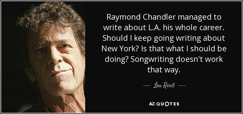 Raymond Chandler managed to write about L.A. his whole career. Should I keep going writing about New York? Is that what I should be doing? Songwriting doesn't work that way. - Lou Reed