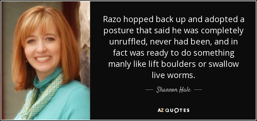 Razo hopped back up and adopted a posture that said he was completely unruffled, never had been, and in fact was ready to do something manly like lift boulders or swallow live worms. - Shannon Hale