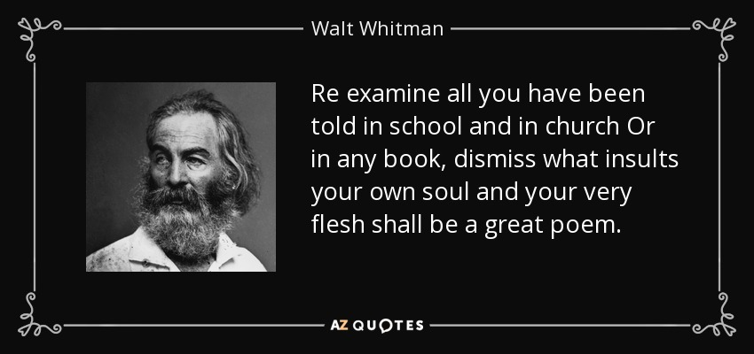 Re examine all you have been told in school and in church Or in any book, dismiss what insults your own soul and your very flesh shall be a great poem. - Walt Whitman