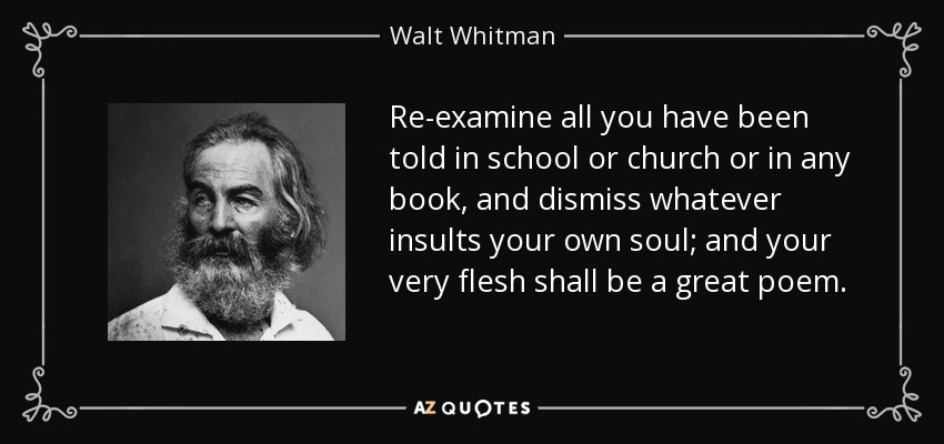 Re-examine all you have been told in school or church or in any book, and dismiss whatever insults your own soul; and your very flesh shall be a great poem. - Walt Whitman