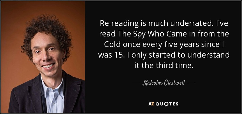 Re-reading is much underrated. I've read The Spy Who Came in from the Cold once every five years since I was 15. I only started to understand it the third time. - Malcolm Gladwell