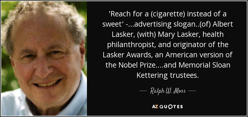 'Reach for a (cigarette) instead of a sweet' - ...advertising slogan..(of) Albert Lasker, (with) Mary Lasker, health philanthropist, and originator of the Lasker Awards, an American version of the Nobel Prize. ...and Memorial Sloan Kettering trustees. - Ralph W. Moss