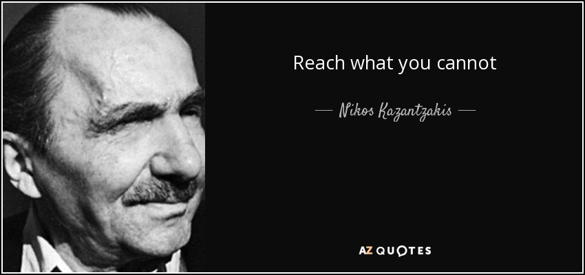 Reach what you cannot - Nikos Kazantzakis