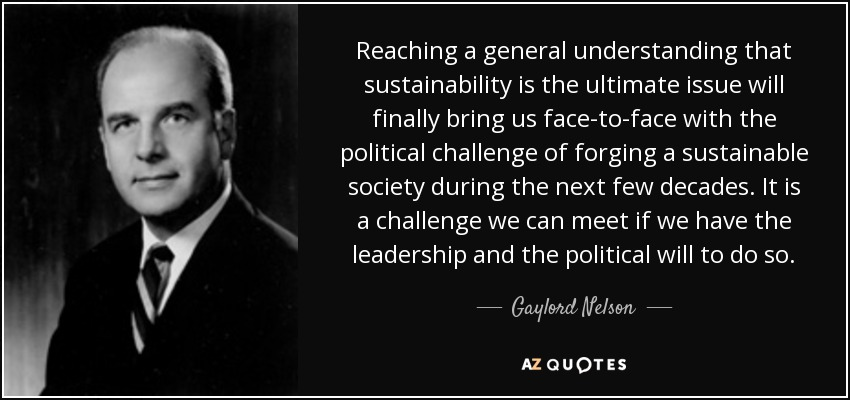 Reaching a general understanding that sustainability is the ultimate issue will finally bring us face-to-face with the political challenge of forging a sustainable society during the next few decades. It is a challenge we can meet if we have the leadership and the political will to do so. - Gaylord Nelson