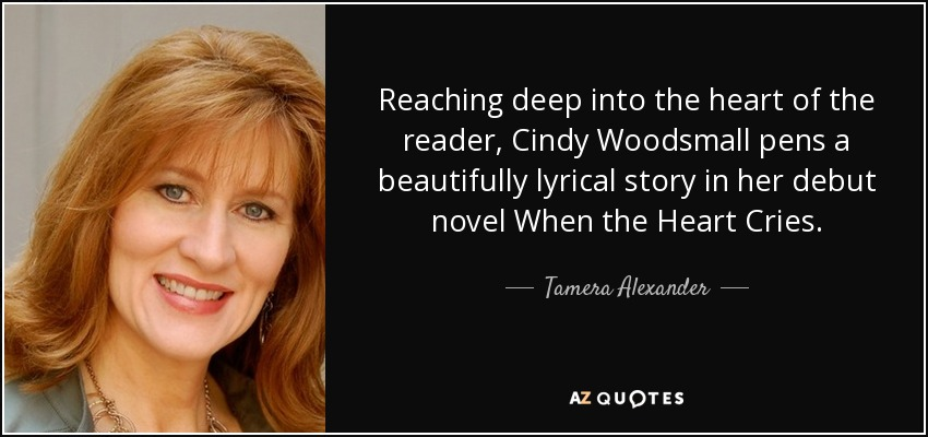 Reaching deep into the heart of the reader, Cindy Woodsmall pens a beautifully lyrical story in her debut novel When the Heart Cries. - Tamera Alexander