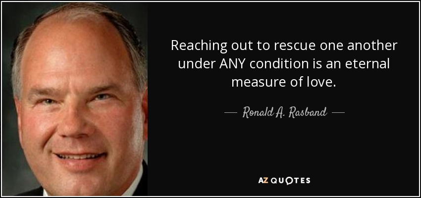 Reaching out to rescue one another under ANY condition is an eternal measure of love. - Ronald A. Rasband
