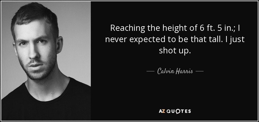 Reaching the height of 6 ft. 5 in.; I never expected to be that tall. I just shot up. - Calvin Harris