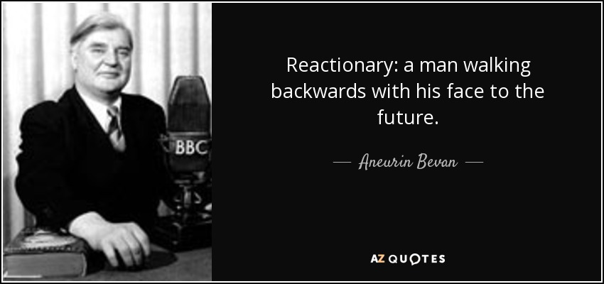 Reactionary: a man walking backwards with his face to the future. - Aneurin Bevan