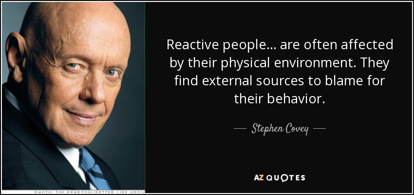 Reactive people... are often affected by their physical environment. They find external sources to blame for their behavior. - Stephen Covey