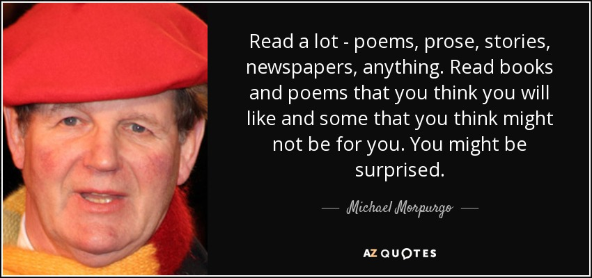 Read a lot - poems, prose, stories, newspapers, anything. Read books and poems that you think you will like and some that you think might not be for you. You might be surprised. - Michael Morpurgo