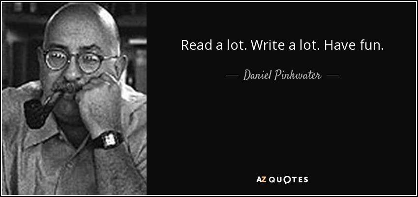 Read a lot. Write a lot. Have fun. - Daniel Pinkwater