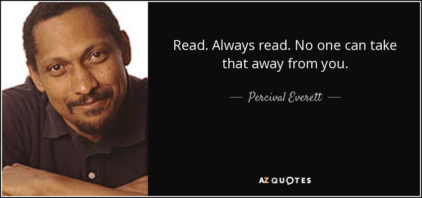 Read. Always read. No one can take that away from you. - Percival Everett