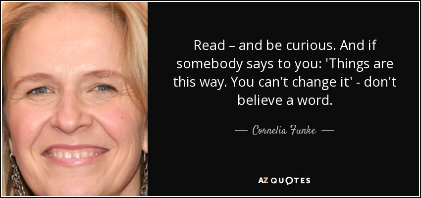 Read – and be curious. And if somebody says to you: 'Things are this way. You can't change it' - don't believe a word. - Cornelia Funke