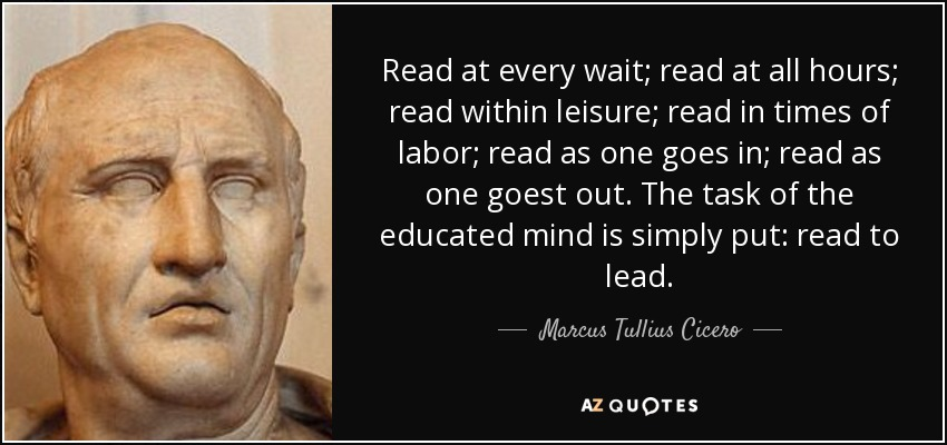 Read at every wait; read at all hours; read within leisure; read in times of labor; read as one goes in; read as one goest out. The task of the educated mind is simply put: read to lead. - Marcus Tullius Cicero