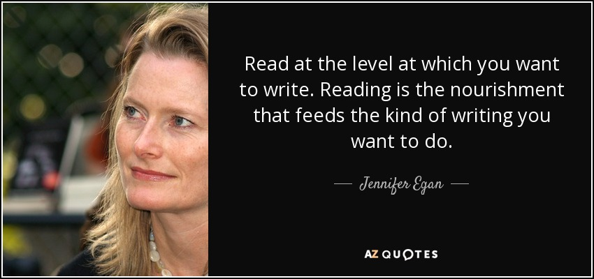Read at the level at which you want to write. Reading is the nourishment that feeds the kind of writing you want to do. - Jennifer Egan