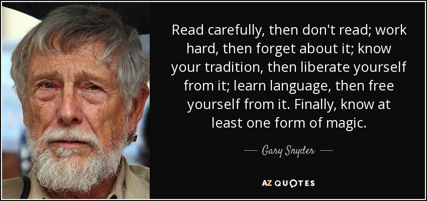 Read carefully, then don't read; work hard, then forget about it; know your tradition, then liberate yourself from it; learn language, then free yourself from it. Finally, know at least one form of magic. - Gary Snyder