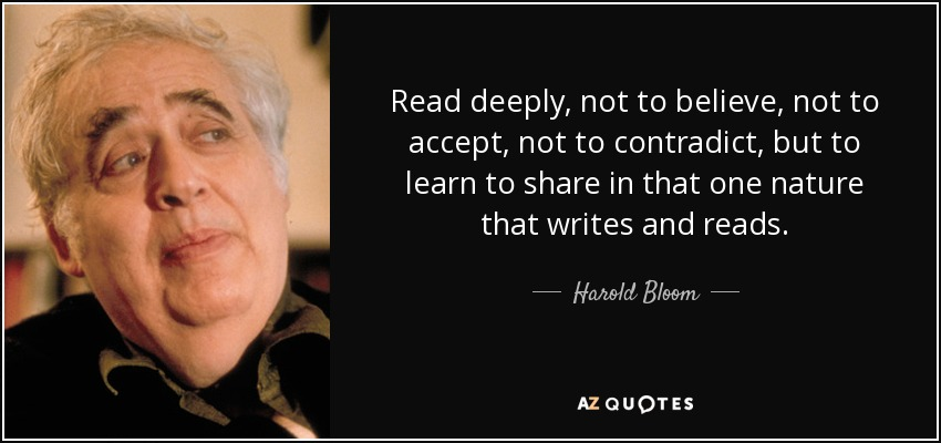 Read deeply, not to believe, not to accept, not to contradict, but to learn to share in that one nature that writes and reads. - Harold Bloom