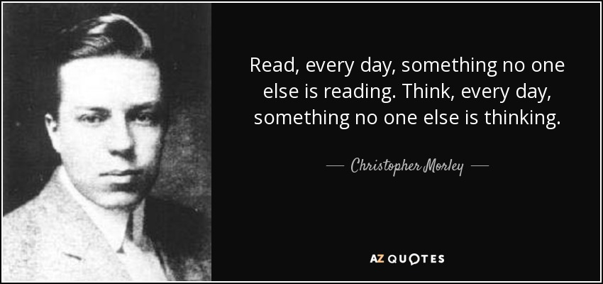 Read, every day, something no one else is reading. Think, every day, something no one else is thinking. - Christopher Morley