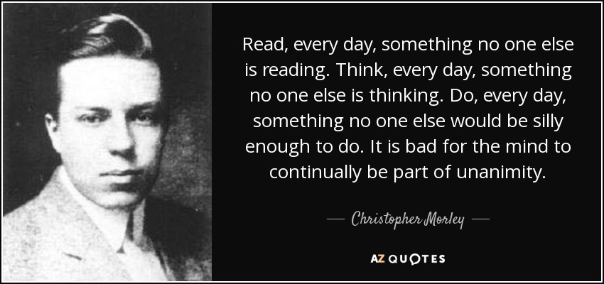 Read, every day, something no one else is reading. Think, every day, something no one else is thinking. Do, every day, something no one else would be silly enough to do. It is bad for the mind to continually be part of unanimity. - Christopher Morley