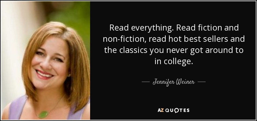 Read everything. Read fiction and non-fiction, read hot best sellers and the classics you never got around to in college. - Jennifer Weiner