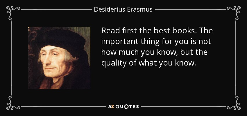 Read first the best books. The important thing for you is not how much you know, but the quality of what you know. - Desiderius Erasmus