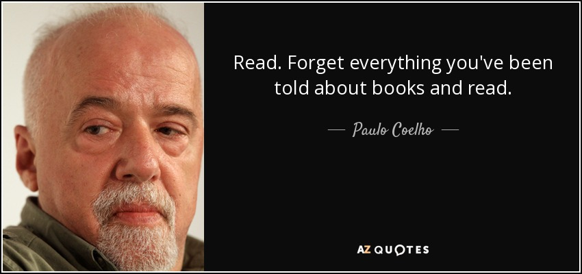 Read. Forget everything you've been told about books and read. - Paulo Coelho