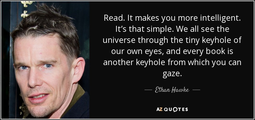 Read. It makes you more intelligent. It's that simple. We all see the universe through the tiny keyhole of our own eyes, and every book is another keyhole from which you can gaze. - Ethan Hawke